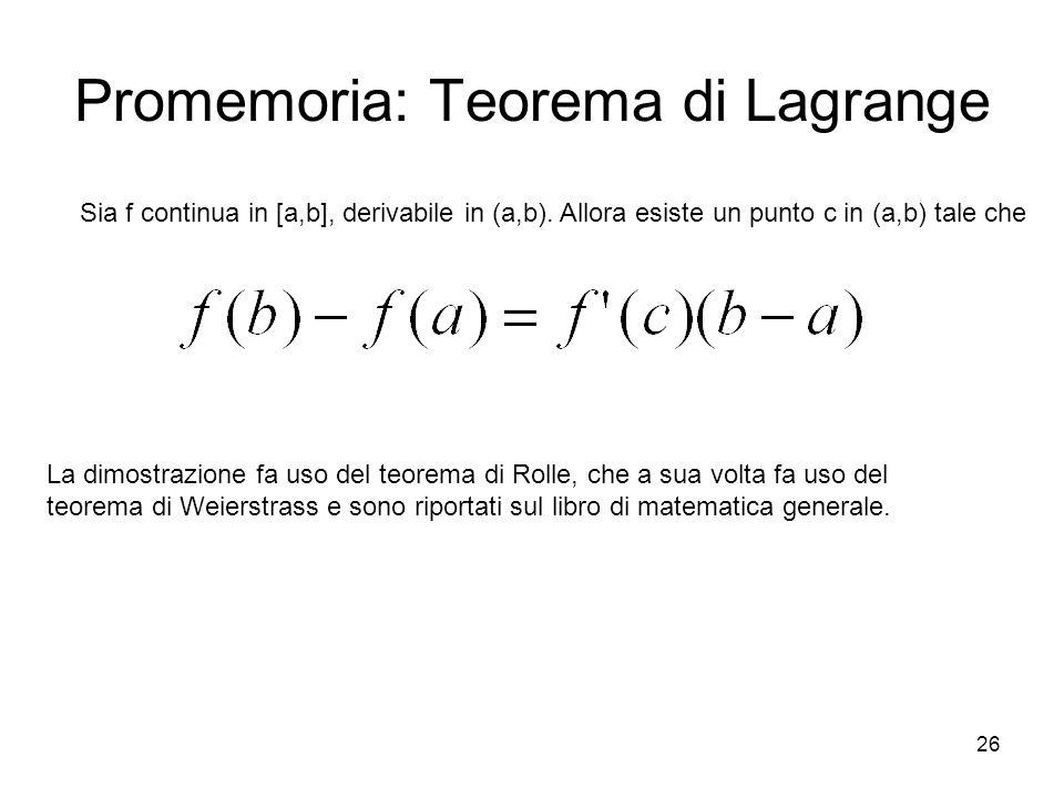 26 Promemoria: Teorema di Lagrange Sia f continua in [a,b], derivabile in (a,b). Allora esiste un punto c in (a,b) tale che La dimostrazione fa uso de