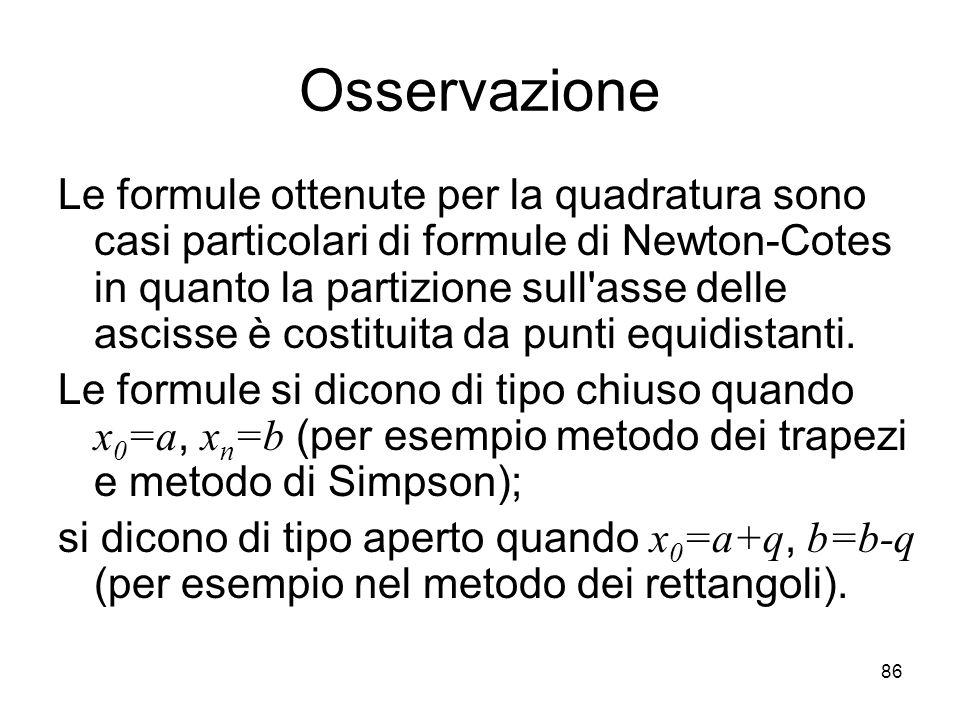 86 Osservazione Le formule ottenute per la quadratura sono casi particolari di formule di Newton-Cotes in quanto la partizione sull'asse delle ascisse