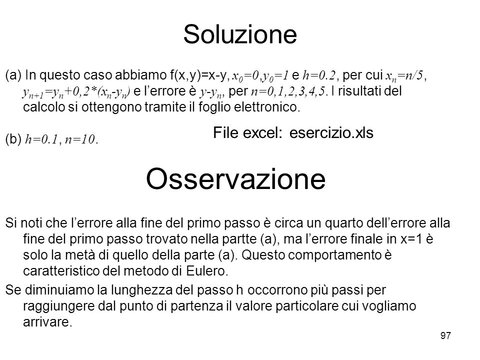 97 Soluzione (a) In questo caso abbiamo f(x,y)=x-y, x 0 =0, y 0 =1 e h=0.2, per cui x n =n/5, y n+1 =y n +0,2*(x n -y n ) e lerrore è y-y n, per n=0,1