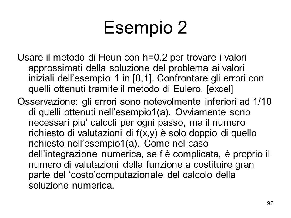 98 Esempio 2 Usare il metodo di Heun con h=0.2 per trovare i valori approssimati della soluzione del problema ai valori iniziali dellesempio 1 in [0,1