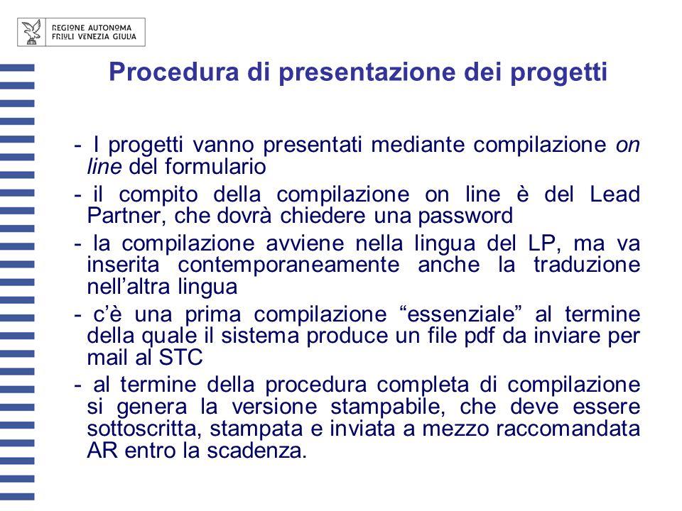 Procedura di presentazione dei progetti - I progetti vanno presentati mediante compilazione on line del formulario - il compito della compilazione on line è del Lead Partner, che dovrà chiedere una password - la compilazione avviene nella lingua del LP, ma va inserita contemporaneamente anche la traduzione nellaltra lingua - cè una prima compilazione essenziale al termine della quale il sistema produce un file pdf da inviare per mail al STC - al termine della procedura completa di compilazione si genera la versione stampabile, che deve essere sottoscritta, stampata e inviata a mezzo raccomandata AR entro la scadenza.