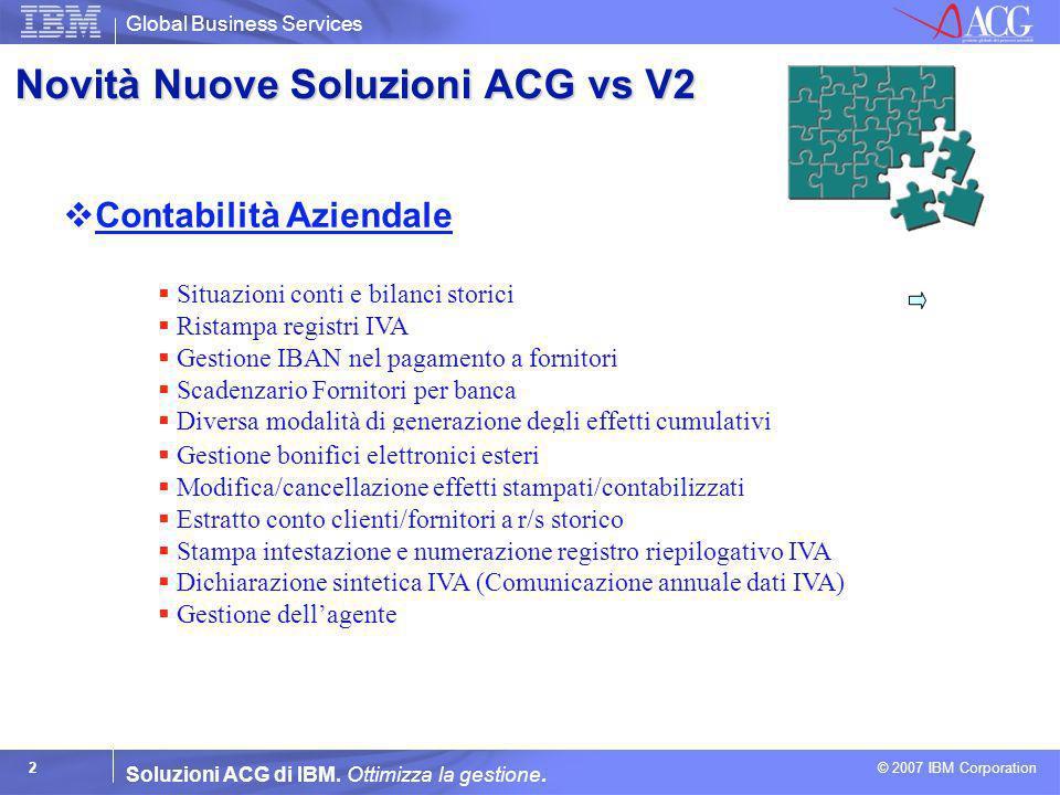 Global Business Services © 2007 IBM Corporation 2 Soluzioni ACG di IBM. Ottimizza la gestione. Novità Nuove Soluzioni ACG vs V2 Contabilità Aziendale