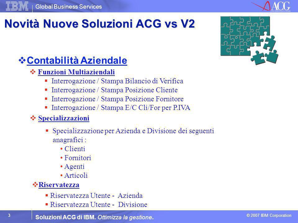 Global Business Services © 2007 IBM Corporation 3 Soluzioni ACG di IBM. Ottimizza la gestione. Contabilità Aziendale Funzioni Multiaziendali Funzioni