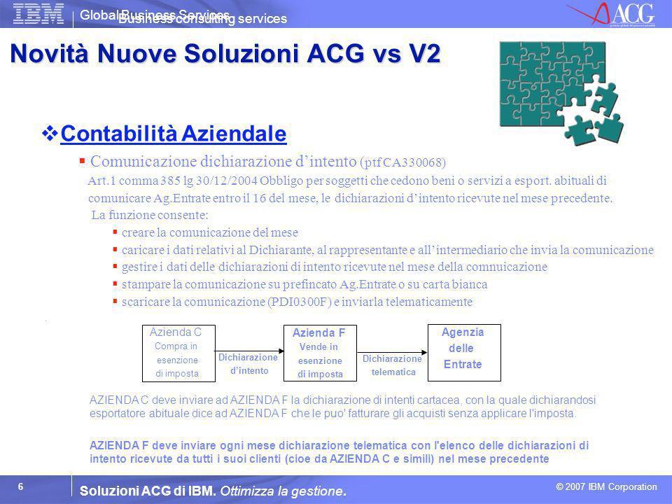Global Business Services © 2007 IBM Corporation 6 Soluzioni ACG di IBM. Ottimizza la gestione. Contabilità Aziendale Business consulting services Comu
