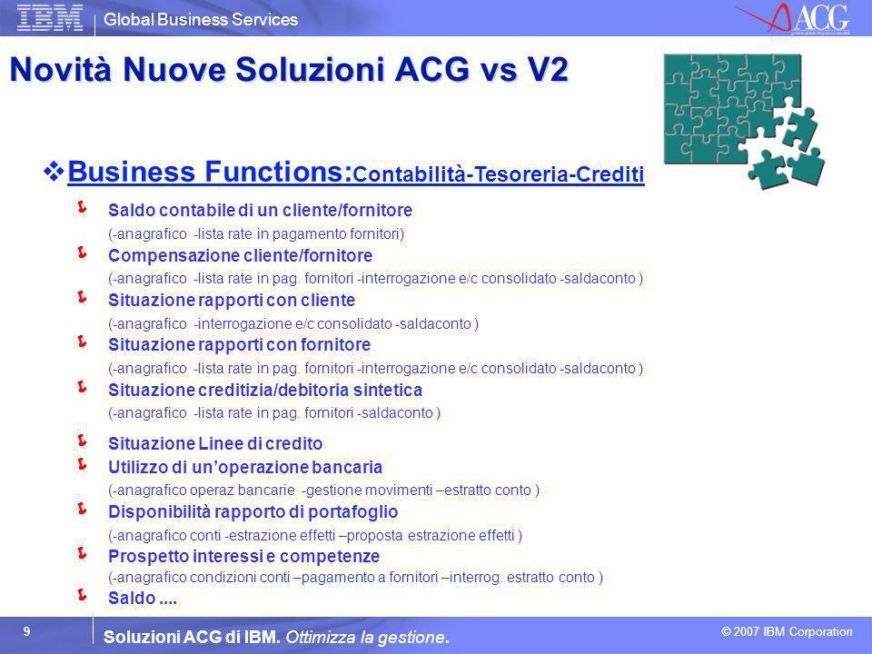 Global Business Services © 2007 IBM Corporation 9 Soluzioni ACG di IBM. Ottimizza la gestione. Business Functions: Contabilità-Tesoreria-Crediti Saldo