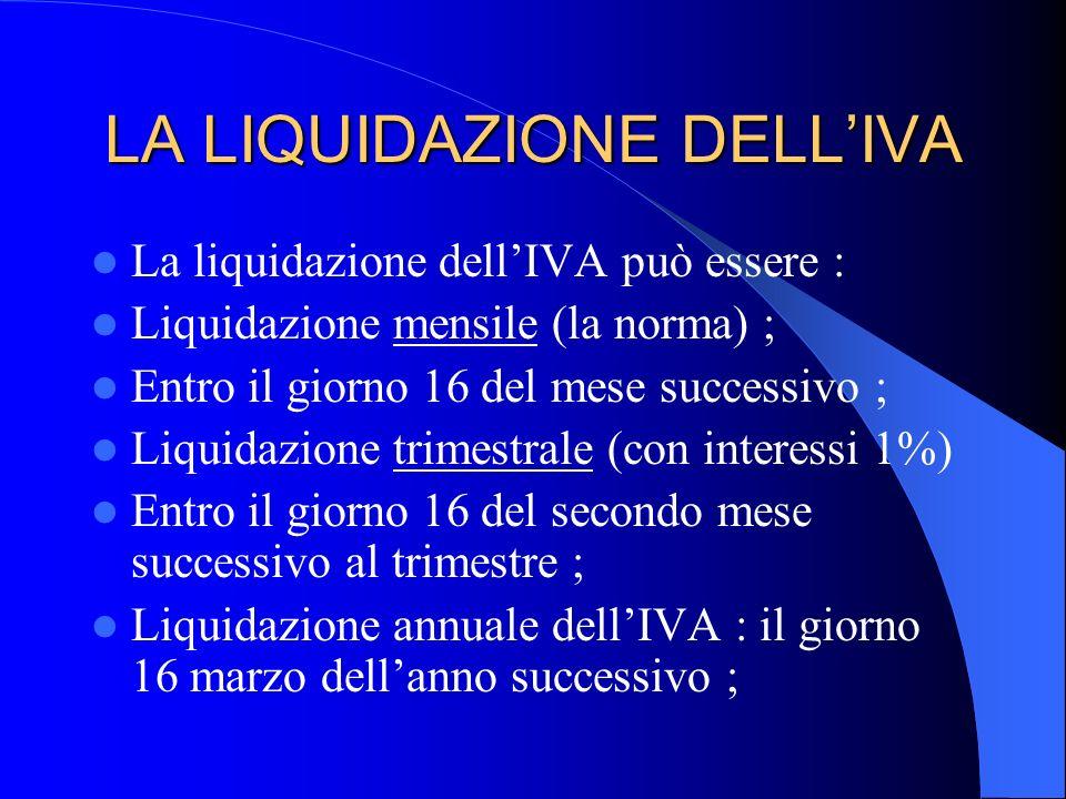 LA LIQUIDAZIONE DELLIVA La liquidazione dellIVA può essere : Liquidazione mensile (la norma) ; Entro il giorno 16 del mese successivo ; Liquidazione t