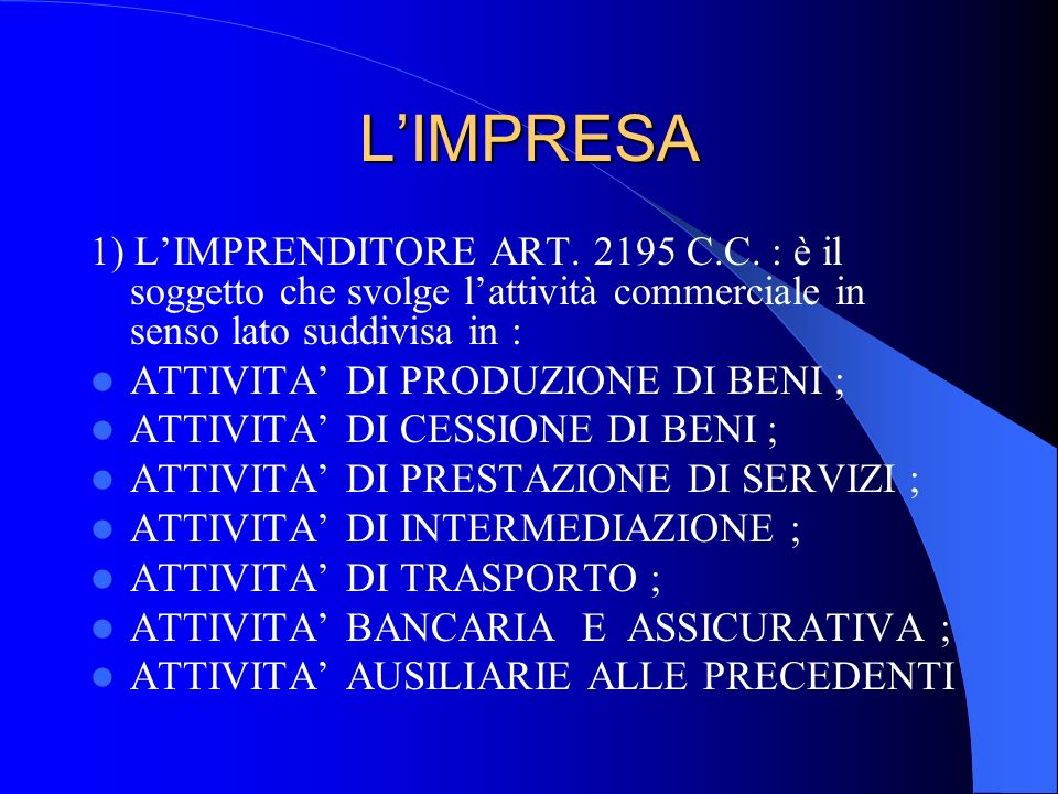 LIMPRESA 1) LIMPRENDITORE ART. 2195 C.C. : è il soggetto che svolge lattività commerciale in senso lato suddivisa in : ATTIVITA DI PRODUZIONE DI BENI