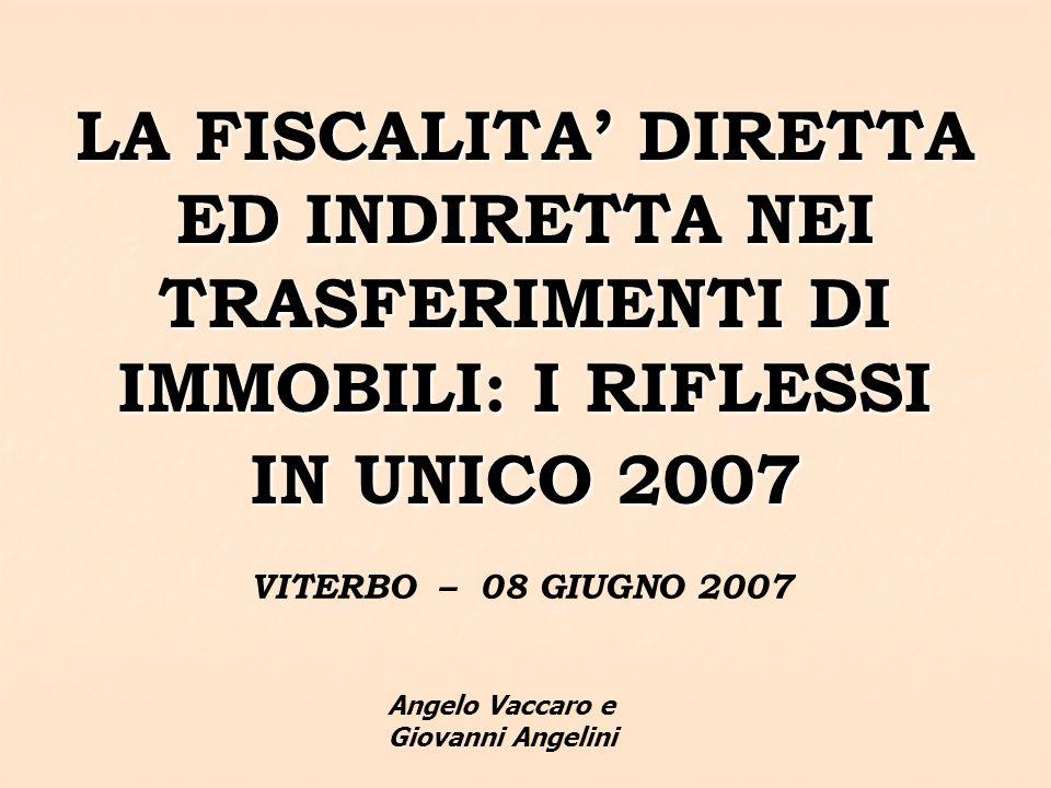 LA FISCALITA DIRETTA ED INDIRETTA NEI TRASFERIMENTI DI IMMOBILI: I RIFLESSI IN UNICO 2007 VITERBO – 08 GIUGNO 2007 Angelo Vaccaro e Giovanni Angelini