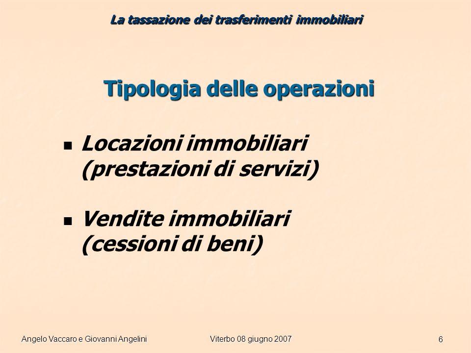 Angelo Vaccaro e Giovanni AngeliniViterbo 08 giugno 2007 6 Tipologia delle operazioni Locazioni immobiliari (prestazioni di servizi) Vendite immobiliari (cessioni di beni) La tassazione dei trasferimenti immobiliari