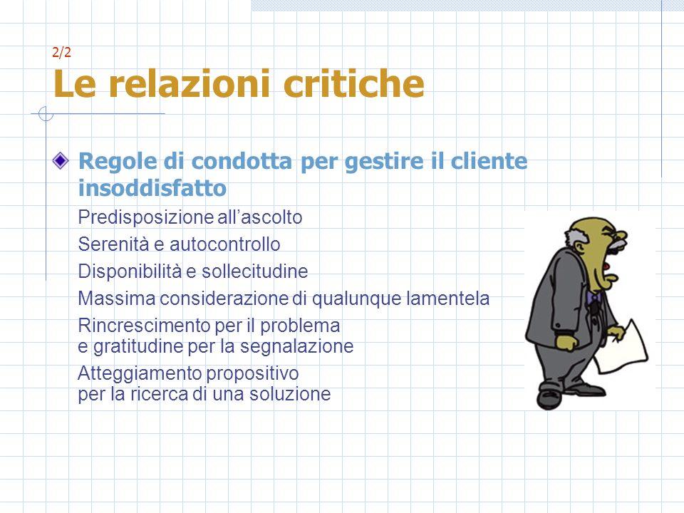 2/2 Le relazioni critiche Regole di condotta per gestire il cliente insoddisfatto Predisposizione allascolto Serenità e autocontrollo Disponibilità e