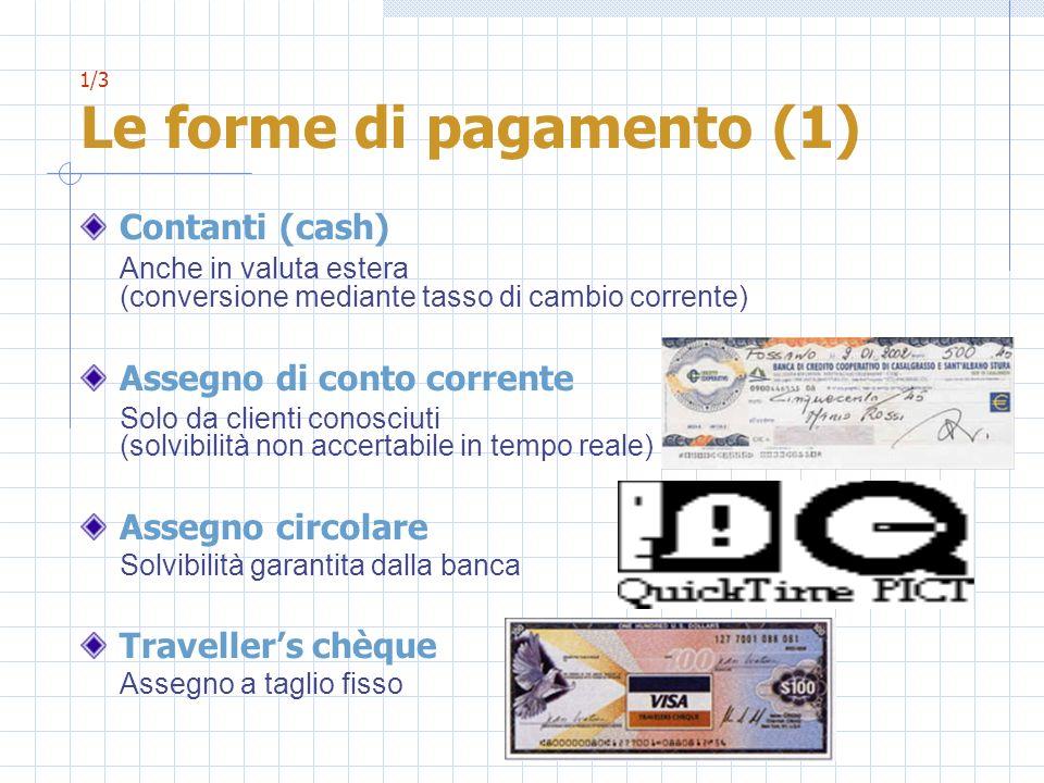 1/3 Le forme di pagamento (1) Contanti (cash) Anche in valuta estera (conversione mediante tasso di cambio corrente) Assegno di conto corrente Solo da