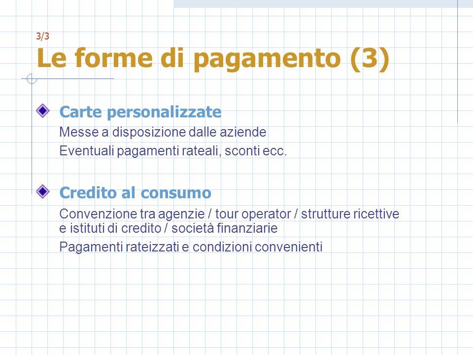 3/3 Le forme di pagamento (3) Carte personalizzate Messe a disposizione dalle aziende Eventuali pagamenti rateali, sconti ecc. Credito al consumo Conv