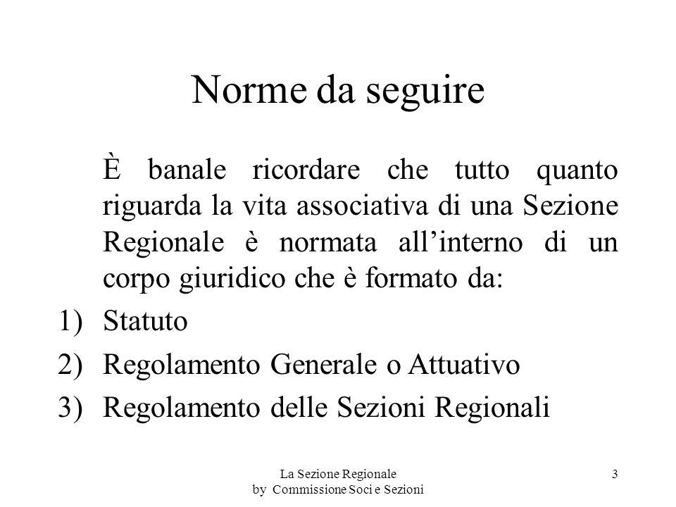 Norme da seguire È banale ricordare che tutto quanto riguarda la vita associativa di una Sezione Regionale è normata allinterno di un corpo giuridico che è formato da: 1)Statuto 2)Regolamento Generale o Attuativo 3)Regolamento delle Sezioni Regionali 3La Sezione Regionale by Commissione Soci e Sezioni