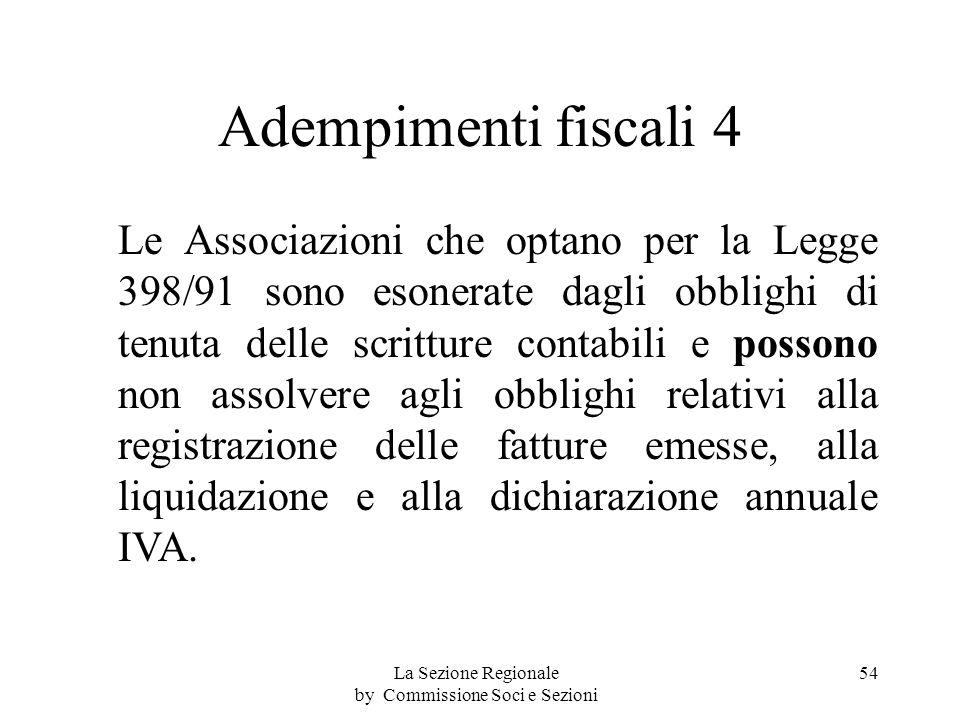 Adempimenti fiscali 4 Le Associazioni che optano per la Legge 398/91 sono esonerate dagli obblighi di tenuta delle scritture contabili e possono non assolvere agli obblighi relativi alla registrazione delle fatture emesse, alla liquidazione e alla dichiarazione annuale IVA.