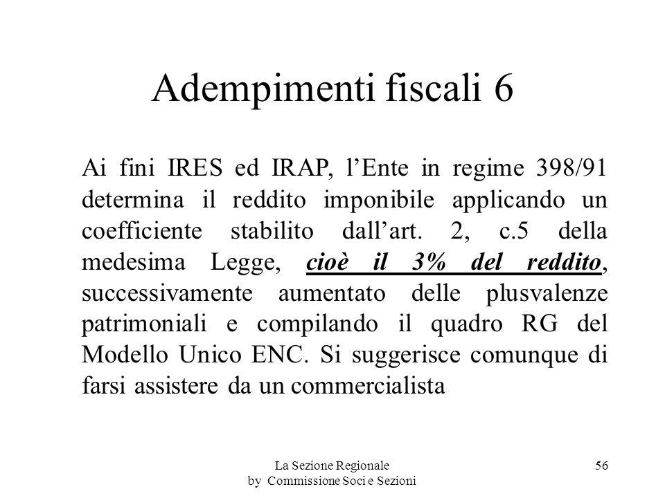 Adempimenti fiscali 6 Ai fini IRES ed IRAP, lEnte in regime 398/91 determina il reddito imponibile applicando un coefficiente stabilito dallart.