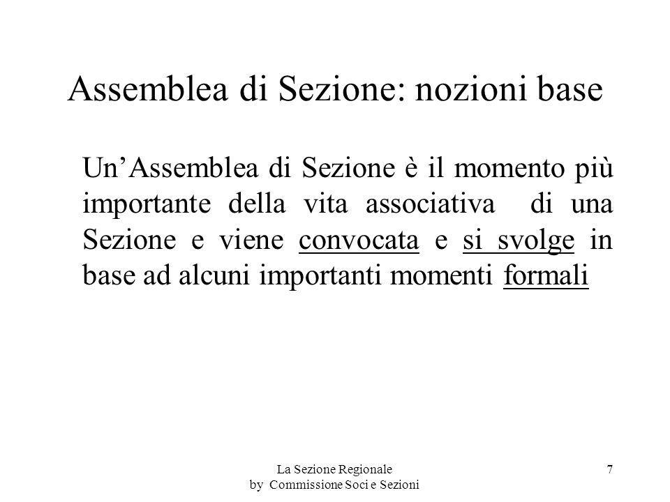 Assemblea di Sezione: nozioni base UnAssemblea di Sezione è il momento più importante della vita associativa di una Sezione e viene convocata e si svolge in base ad alcuni importanti momenti formali 7La Sezione Regionale by Commissione Soci e Sezioni