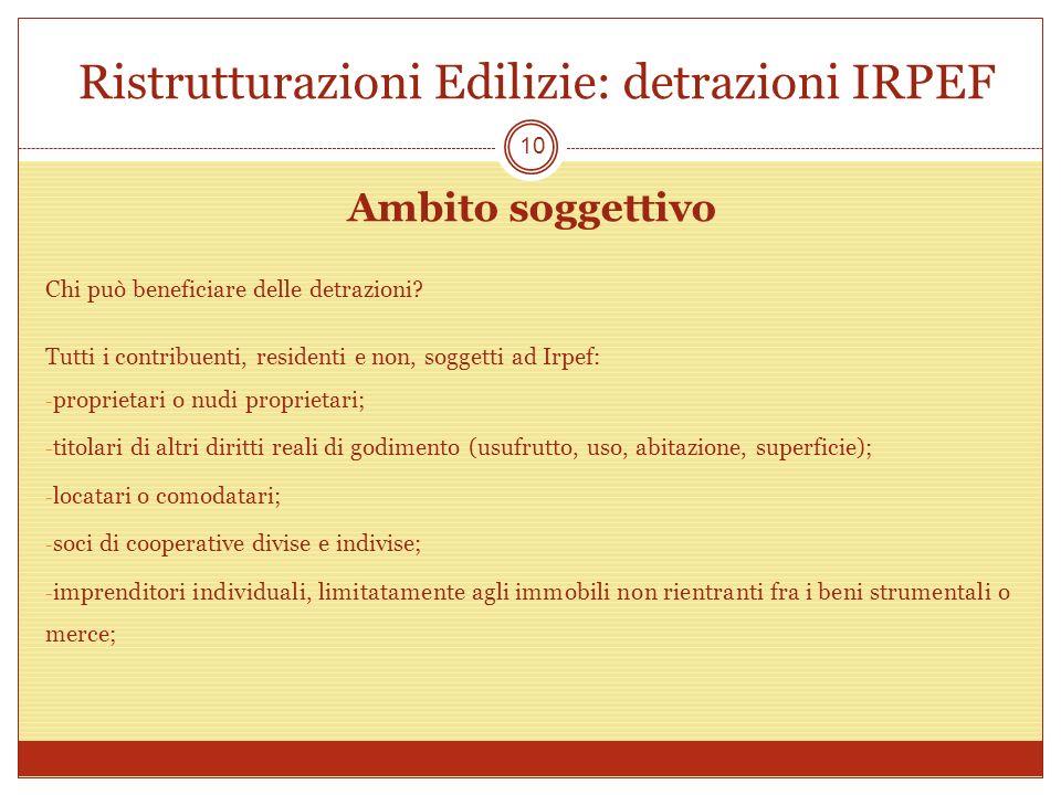 Ristrutturazioni Edilizie: detrazioni IRPEF Ambito soggettivo Chi può beneficiare delle detrazioni? Tutti i contribuenti, residenti e non, soggetti ad
