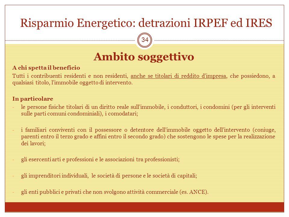 Risparmio Energetico: detrazioni IRPEF ed IRES Ambito soggettivo A chi spetta il beneficio Tutti i contribuenti residenti e non residenti, anche se titolari di reddito dimpresa, che possiedono, a qualsiasi titolo, limmobile oggetto di intervento.