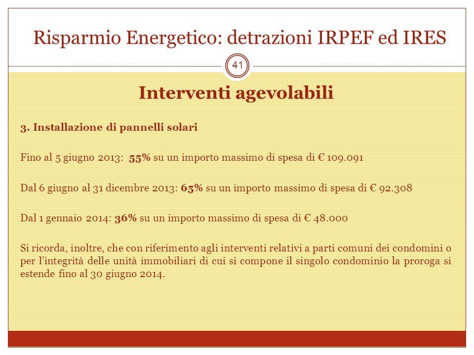 Risparmio Energetico: detrazioni IRPEF ed IRES Interventi agevolabili 3. Installazione di pannelli solari Fino al 5 giugno 2013: 55% su un importo mas