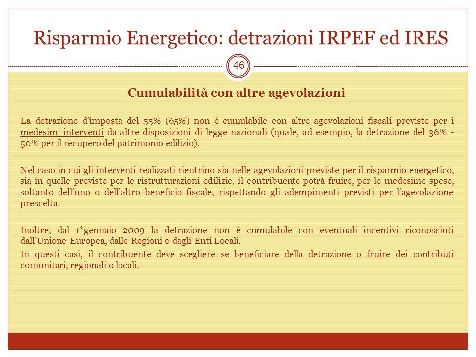 Risparmio Energetico: detrazioni IRPEF ed IRES 46 Cumulabilità con altre agevolazioni La detrazione dimposta del 55% (65%) non è cumulabile con altre agevolazioni fiscali previste per i medesimi interventi da altre disposizioni di legge nazionali (quale, ad esempio, la detrazione del 36% - 50% per il recupero del patrimonio edilizio).