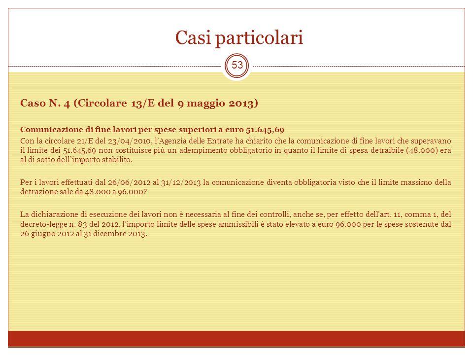 Casi particolari 53 Caso N. 4 (Circolare 13/E del 9 maggio 2013) Comunicazione di fine lavori per spese superiori a euro 51.645,69 Con la circolare 21