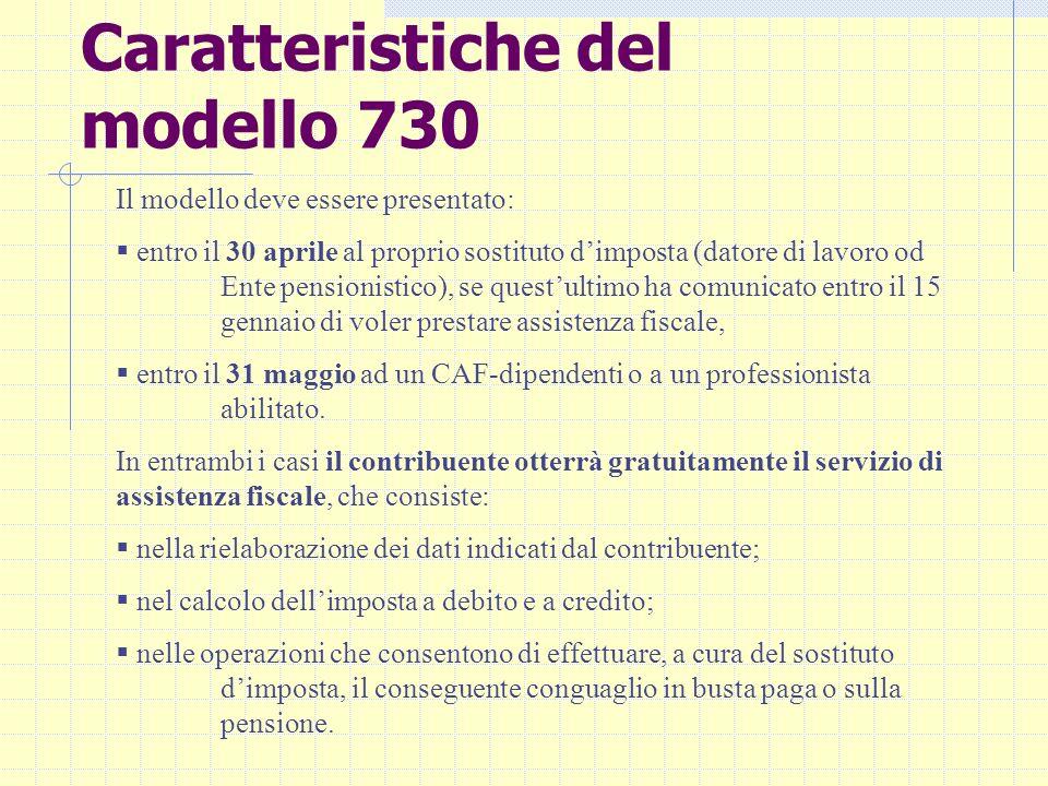 Caratteristiche del modello 730 Il modello deve essere presentato: entro il 30 aprile al proprio sostituto dimposta (datore di lavoro od Ente pensioni