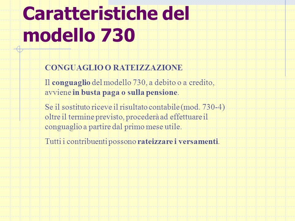 Caratteristiche del modello 730 CONGUAGLIO O RATEIZZAZIONE Il conguaglio del modello 730, a debito o a credito, avviene in busta paga o sulla pensione
