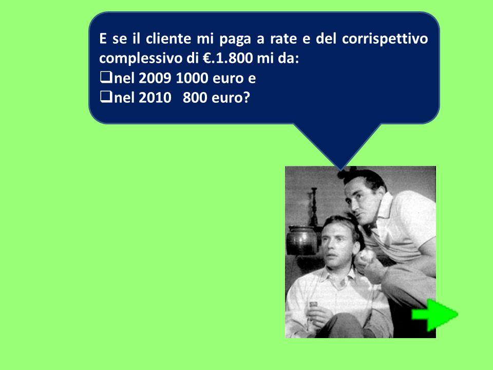 E se il cliente mi paga a rate e del corrispettivo complessivo di.1.800 mi da: nel 2009 1000 euro e nel 2010 800 euro?