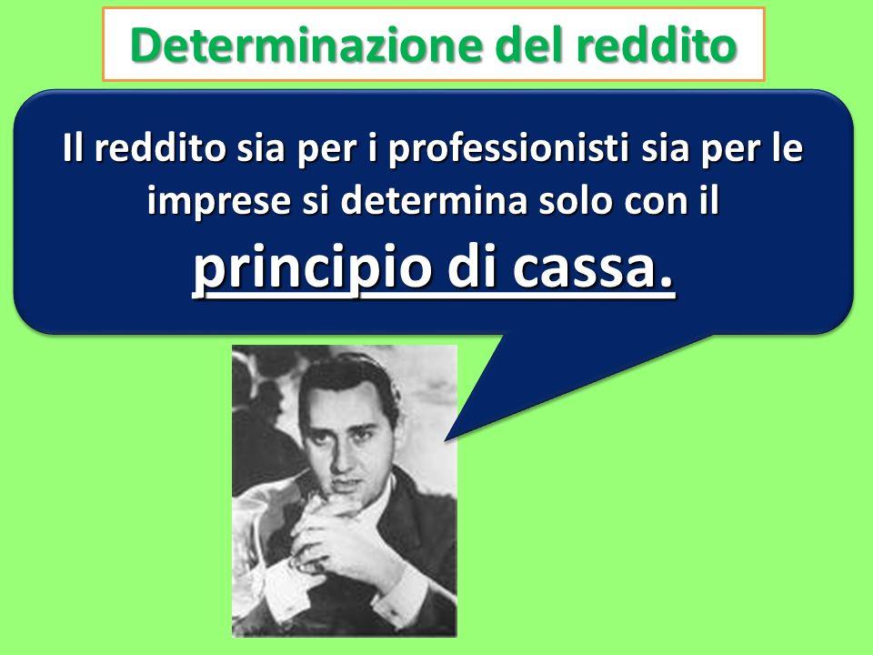 Determinazione del reddito Il reddito sia per i professionisti sia per le imprese si determina solo con il principio di cassa.