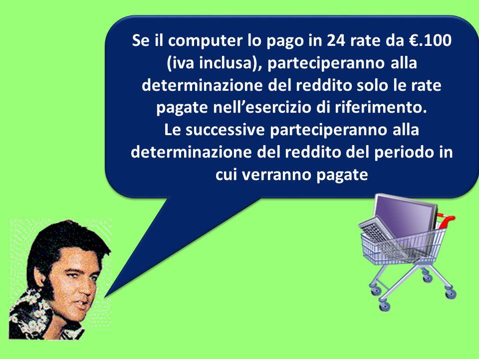 Se il computer lo pago in 24 rate da.100 (iva inclusa), parteciperanno alla determinazione del reddito solo le rate pagate nellesercizio di riferiment