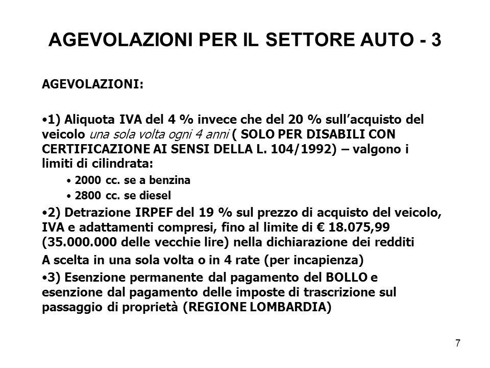 7 AGEVOLAZIONI PER IL SETTORE AUTO - 3 AGEVOLAZIONI: 1) Aliquota IVA del 4 % invece che del 20 % sullacquisto del veicolo una sola volta ogni 4 anni ( SOLO PER DISABILI CON CERTIFICAZIONE AI SENSI DELLA L.