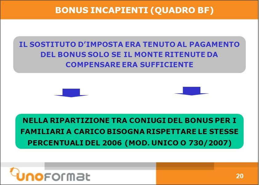 BONUS INCAPIENTI (QUADRO BF) IL SOSTITUTO DIMPOSTA ERA TENUTO AL PAGAMENTO DEL BONUS SOLO SE IL MONTE RITENUTE DA COMPENSARE ERA SUFFICIENTE NELLA RIPARTIZIONE TRA CONIUGI DEL BONUS PER I FAMILIARI A CARICO BISOGNA RISPETTARE LE STESSE PERCENTUALI DEL 2006 (MOD.