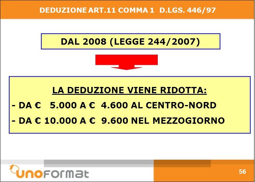 DAL 2008 (LEGGE 244/2007) LA DEDUZIONE VIENE RIDOTTA: - DA 5.000 A 4.600 AL CENTRO-NORD - DA 10.000 A 9.600 NEL MEZZOGIORNO 56 DEDUZIONE ART.11 COMMA 1 D.LGS.