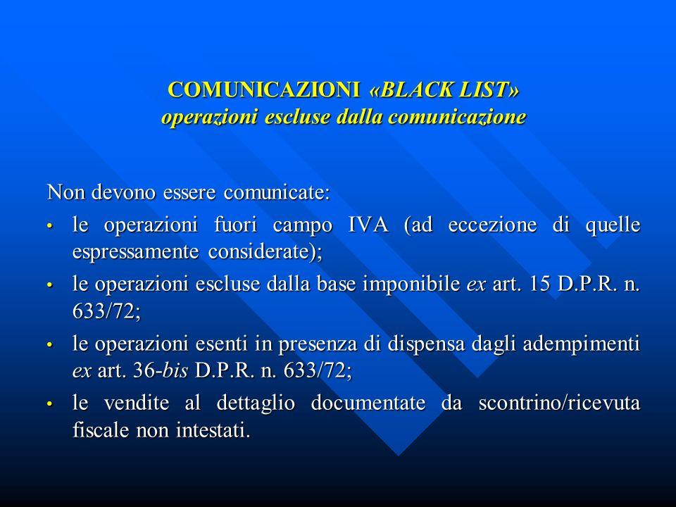 COMUNICAZIONI «BLACK LIST» operazioni escluse dalla comunicazione Non devono essere comunicate: le operazioni fuori campo IVA (ad eccezione di quelle