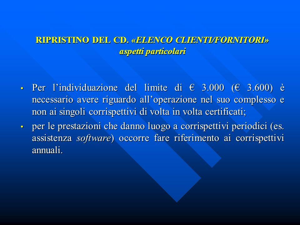 RIPRISTINO DEL CD. «ELENCO CLIENTI/FORNITORI» aspetti particolari Per lindividuazione del limite di 3.000 ( 3.600) è necessario avere riguardo alloper