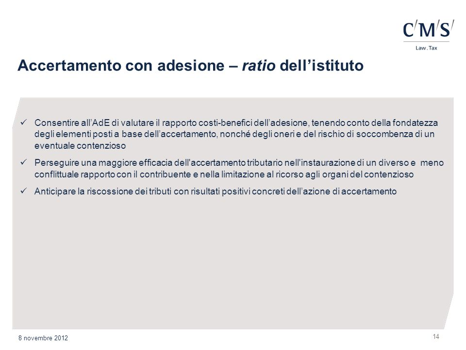 Accertamento con adesione – ratio dellistituto 14 8 novembre 2012 Consentire allAdE di valutare il rapporto costi-benefici delladesione, tenendo conto