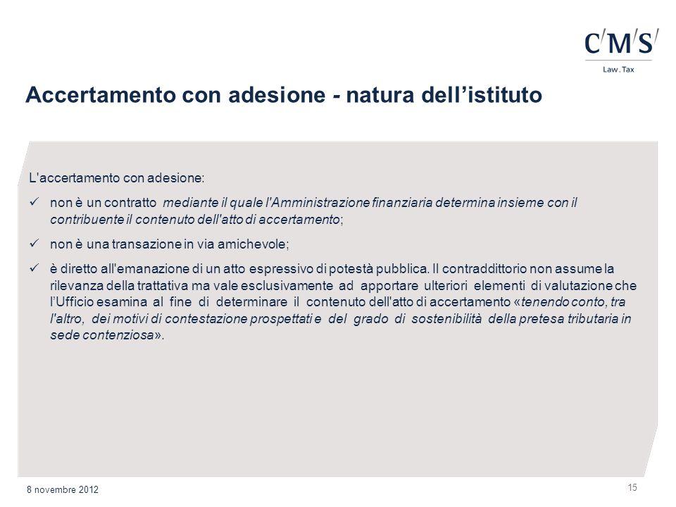 Accertamento con adesione - natura dellistituto 15 8 novembre 2012 L'accertamento con adesione: non è un contratto mediante il quale l'Amministrazione