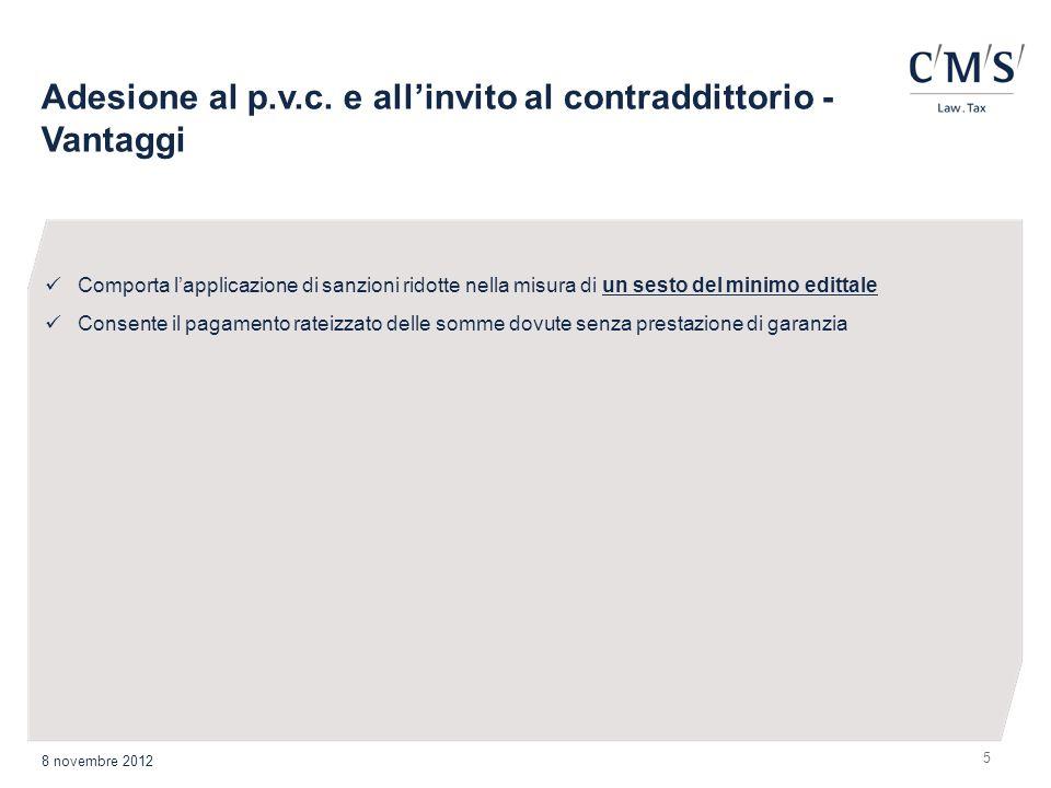 5 Adesione al p.v.c. e allinvito al contraddittorio - Vantaggi 8 novembre 2012 Comporta lapplicazione di sanzioni ridotte nella misura di un sesto del