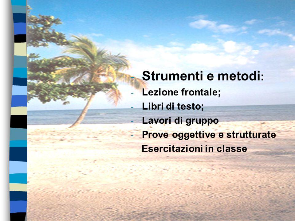 - Strumenti e metodi : - Lezione frontale; - Libri di testo; - Lavori di gruppo - Prove oggettive e strutturate Esercitazioni in classe