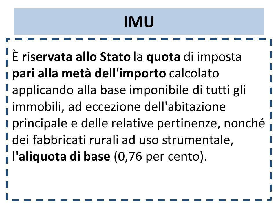 IMU È riservata allo Stato la quota di imposta pari alla metà dell'importo calcolato applicando alla base imponibile di tutti gli immobili, ad eccezio