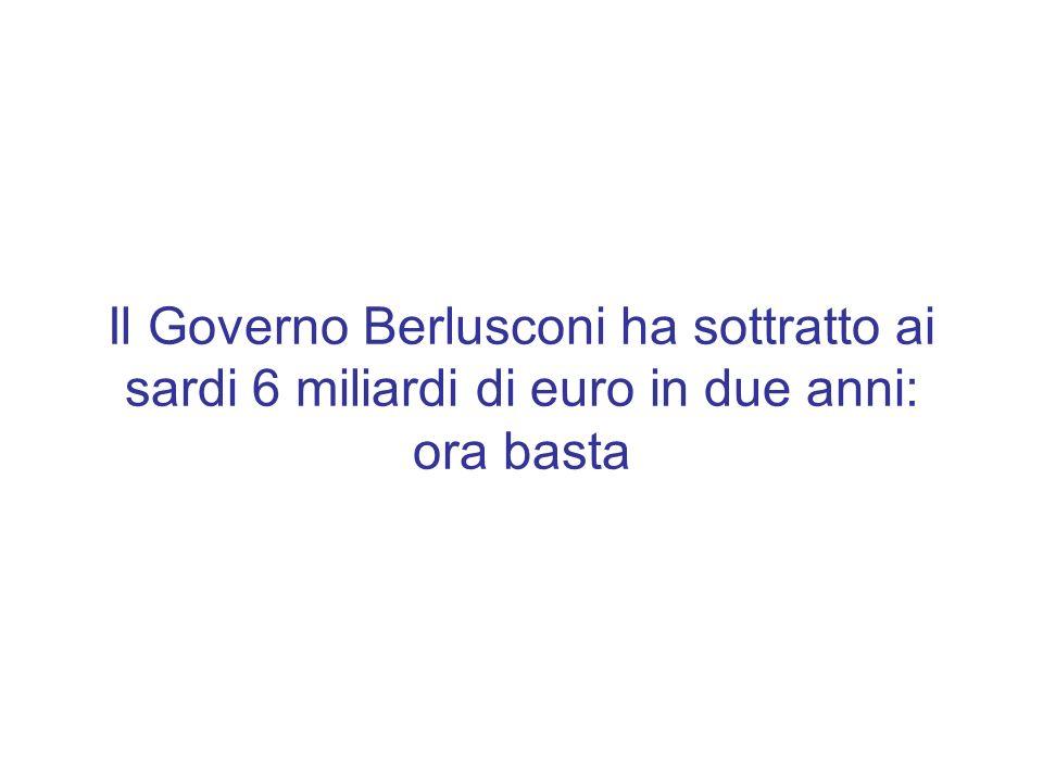 Il Governo Berlusconi ha sottratto ai sardi 6 miliardi di euro in due anni: ora basta
