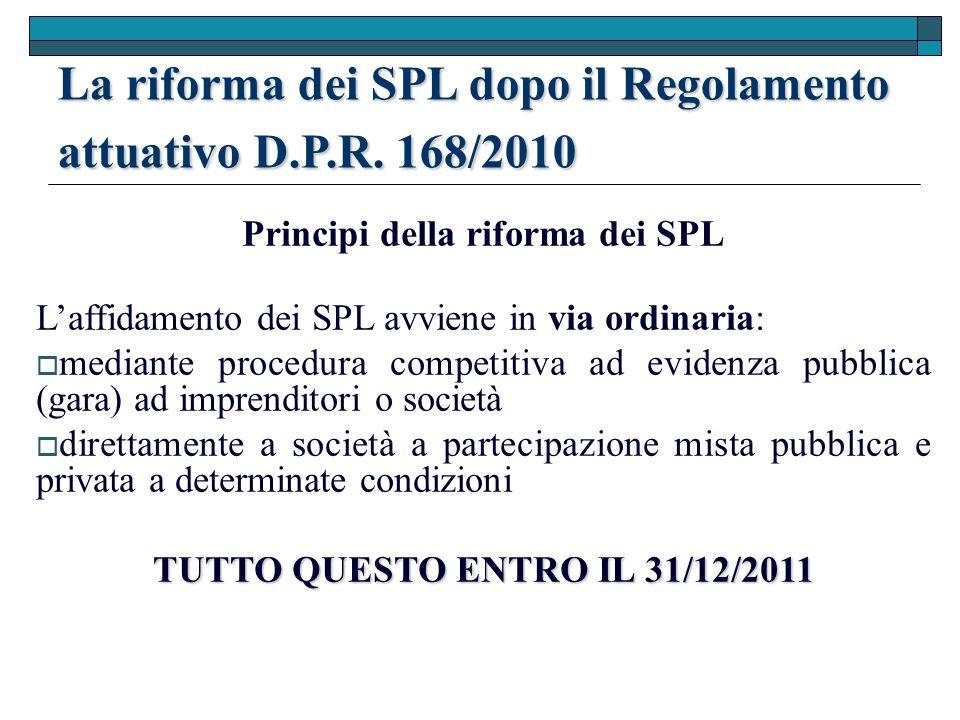Principi della riforma dei SPL Laffidamento dei SPL avviene in via ordinaria: mediante procedura competitiva ad evidenza pubblica (gara) ad imprenditori o società direttamente a società a partecipazione mista pubblica e privata a determinate condizioni TUTTO QUESTO ENTRO IL 31/12/2011 La riforma dei SPL dopo il Regolamento attuativo D.P.R.