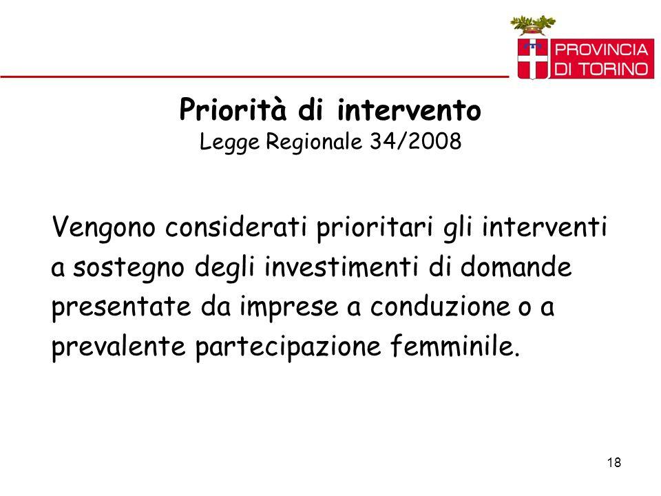 18 Priorità di intervento Legge Regionale 34/2008 Vengono considerati prioritari gli interventi a sostegno degli investimenti di domande presentate da imprese a conduzione o a prevalente partecipazione femminile.
