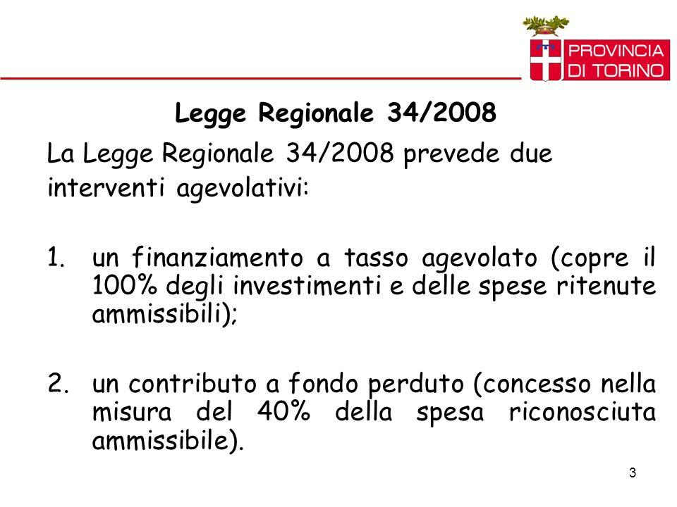 3 Legge Regionale 34/2008 La Legge Regionale 34/2008 prevede due interventi agevolativi: 1.un finanziamento a tasso agevolato (copre il 100% degli investimenti e delle spese ritenute ammissibili); 2.un contributo a fondo perduto (concesso nella misura del 40% della spesa riconosciuta ammissibile).