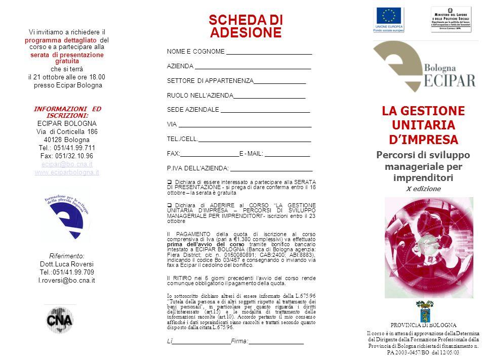 Vi invitiamo a richiedere il programma dettagliato del corso e a partecipare alla serata di presentazione gratuita che si terrà il 21 ottobre alle ore 18.00 presso Ecipar Bologna INFORMAZIONI ED ISCRIZIONI: ECIPAR BOLOGNA Via di Corticella 186 40128 Bologna Tel.: 051/41.99.711 Fax: 051/32.10.96 ecipar@bo.cna.it www.eciparbologna.it Riferimento: Dott.Luca Roversi Tel.:051/41.99.709 l.roversi@bo.cna.it SCHEDA DI ADESIONE NOME E COGNOME _________________________ AZIENDA __________________________________ SETTORE DI APPARTENENZA_______________ RUOLO NELL AZIENDA_____________________ SEDE AZIENDALE __________________________ VIA _______________________________________ TEL./CELL._________________________________ FAX:_________________E - MAIL: _____________ P.IVA DELL AZIENDA: ________________________ Dichiara di essere interessato a partecipare alla SERATA DI PRESENTAZIONE - si prega di dare conferma entro il 16 ottobre – la serata è gratuita Dichiara di ADERIRE al CORSO LA GESTIONE UNITARIA DIMPRESA – PERCORSI DI SVILUPPO MANAGERIALE PER IMPRENDITORI- iscrizioni entro il 23 ottobre Il PAGAMENTO della quota di iscrizione al corso comprensiva di Iva (pari a 1.380 complessivi) va effettuato prima dellavvio del corso tramite bonifico bancario intestato a ECIPAR BOLOGNA (Banca di Bologna agenzia: Fiera District; c/c n.