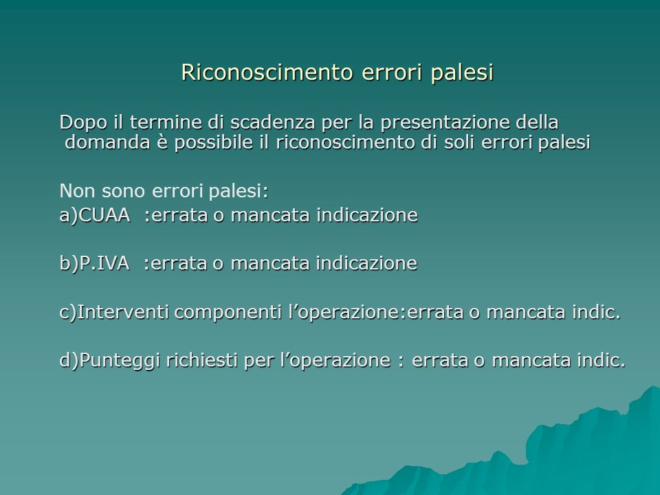 Riconoscimento errori palesi Dopo il termine di scadenza per la presentazione della domanda è possibile il riconoscimento di soli errori palesi Dopo il termine di scadenza per la presentazione della domanda è possibile il riconoscimento di soli errori palesi : Non sono errori palesi: a)CUAA :errata o mancata indicazione a)CUAA :errata o mancata indicazione b)P.IVA :errata o mancata indicazione b)P.IVA :errata o mancata indicazione c)Interventi componenti loperazione:errata o mancata indic.