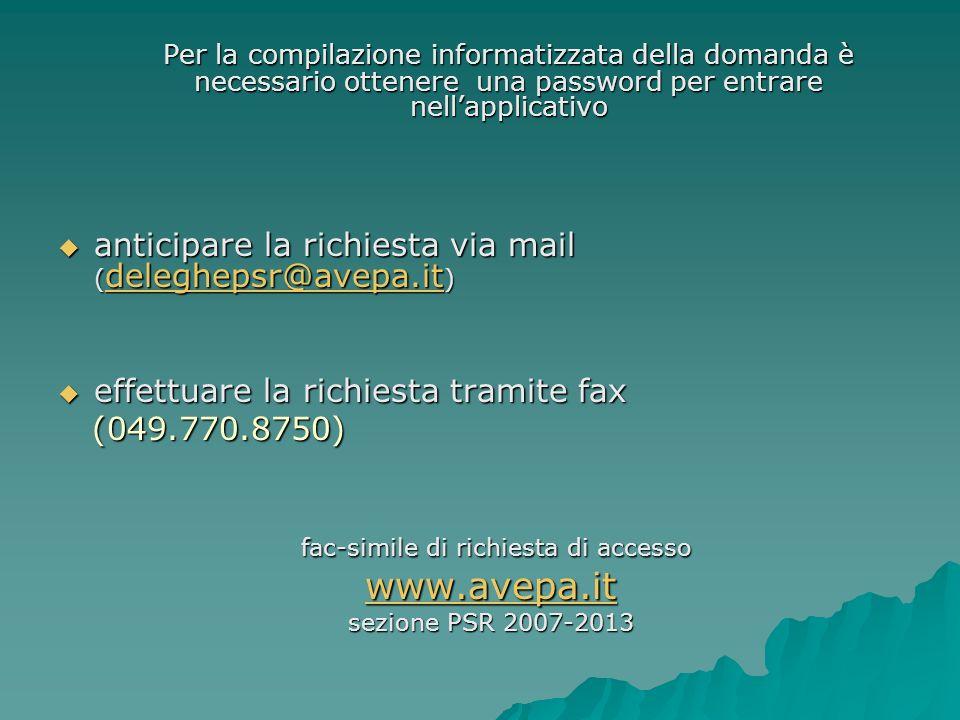 Per la compilazione informatizzata della domanda è necessario ottenere una password per entrare nellapplicativo anticipare la richiesta via mail ( deleghepsr@avepa.it ) anticipare la richiesta via mail ( deleghepsr@avepa.it ) deleghepsr@avepa.it effettuare la richiesta tramite fax effettuare la richiesta tramite fax (049.770.8750) (049.770.8750) fac-simile di richiesta di accesso fac-simile di richiesta di accesso www.avepa.it sezione PSR 2007-2013