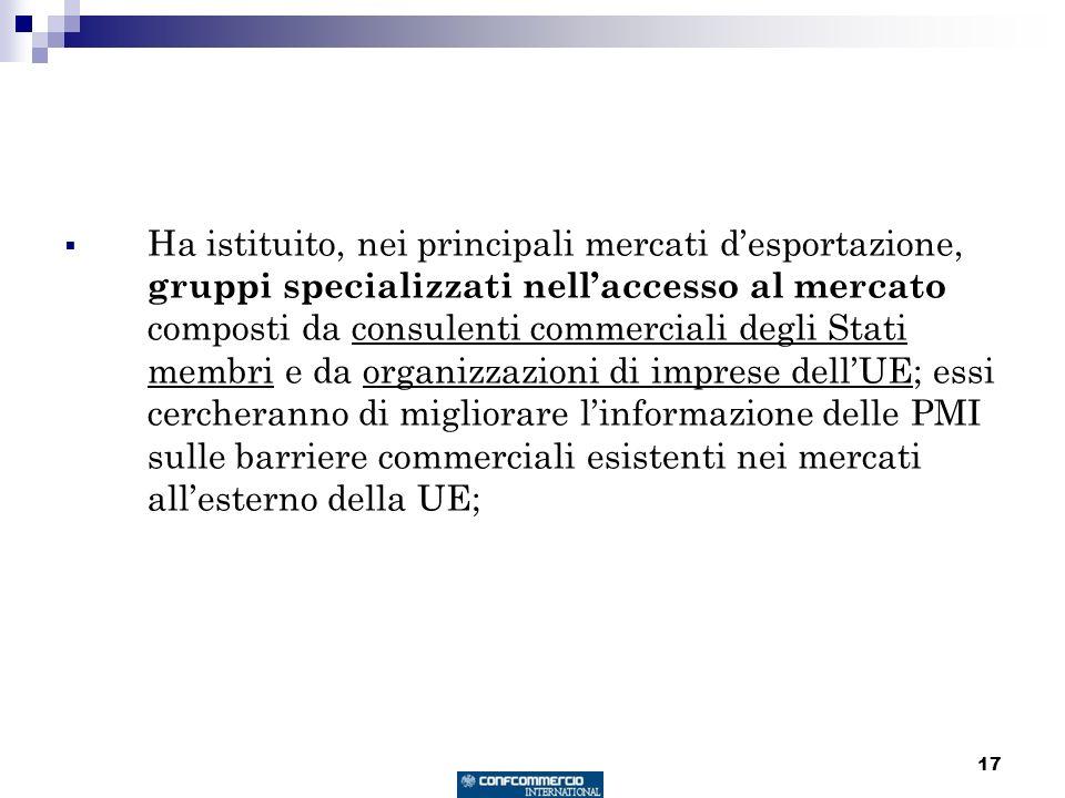 17 Ha istituito, nei principali mercati desportazione, gruppi specializzati nellaccesso al mercato composti da consulenti commerciali degli Stati membri e da organizzazioni di imprese dellUE; essi cercheranno di migliorare linformazione delle PMI sulle barriere commerciali esistenti nei mercati allesterno della UE;