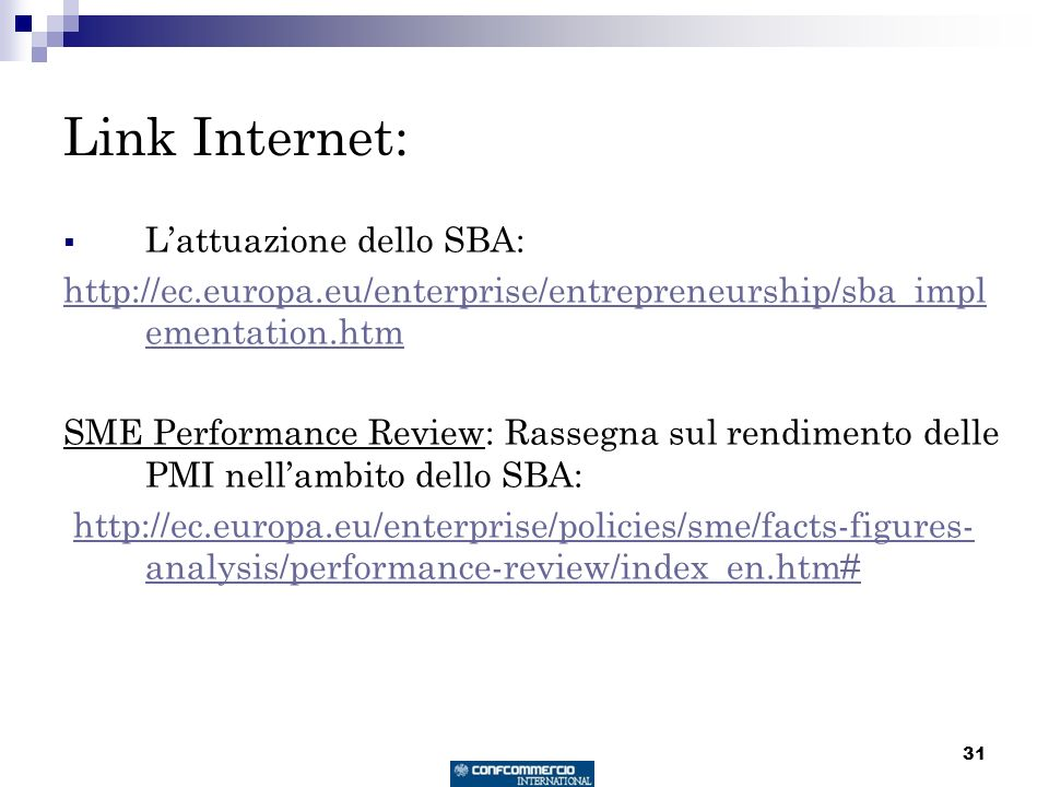 31 Link Internet: Lattuazione dello SBA: http://ec.europa.eu/enterprise/entrepreneurship/sba_impl ementation.htm SME Performance Review: Rassegna sul rendimento delle PMI nellambito dello SBA: http://ec.europa.eu/enterprise/policies/sme/facts-figures- analysis/performance-review/index_en.htm#http://ec.europa.eu/enterprise/policies/sme/facts-figures- analysis/performance-review/index_en.htm#