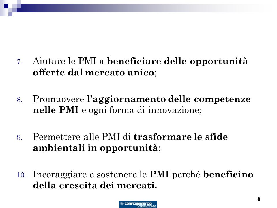 8 7. Aiutare le PMI a beneficiare delle opportunità offerte dal mercato unico ; 8. Promuovere laggiornamento delle competenze nelle PMI e ogni forma d